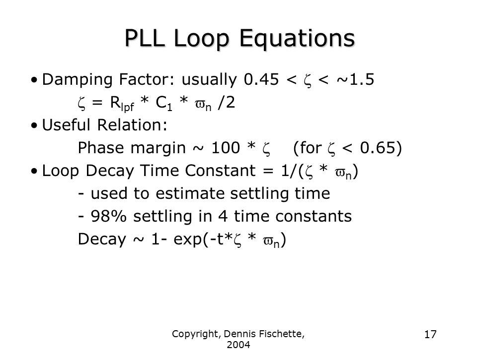 Copyright, Dennis Fischette, 2004 17 PLL Loop Equations Damping Factor: usually 0.45 <  < ~1.5  = R lpf * C 1 *  n /2 Useful Relation: Phase margin ~ 100 *  (for  < 0.65) Loop Decay Time Constant = 1/(  *  n ) - used to estimate settling time - 98% settling in 4 time constants Decay ~ 1- exp(-t*  *  n )