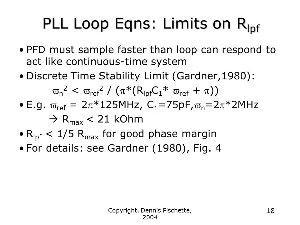 Copyright, Dennis Fischette, 2004 18 PLL Loop Eqns: Limits on R lpf PFD must sample faster than loop can respond to act like continuous-time system Discrete Time Stability Limit (Gardner,1980):  n 2 <  ref 2 / (  *(R lpf C 1 *  ref +  )) E.g.
