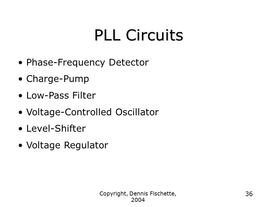 Copyright, Dennis Fischette, 2004 36 PLL Circuits Phase-Frequency Detector Charge-Pump Low-Pass Filter Voltage-Controlled Oscillator Level-Shifter Voltage Regulator