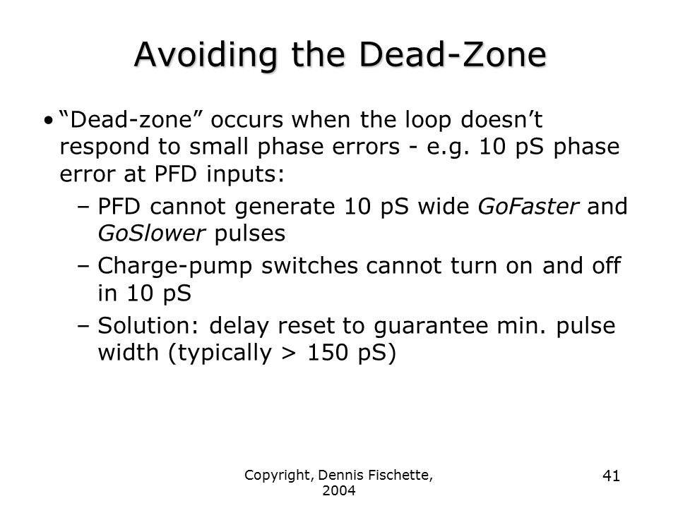 Copyright, Dennis Fischette, 2004 41 Avoiding the Dead-Zone Dead-zone occurs when the loop doesn't respond to small phase errors - e.g.