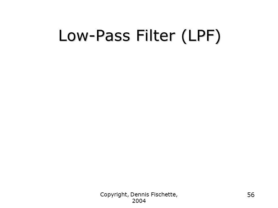 Copyright, Dennis Fischette, 2004 56 Low-Pass Filter (LPF)