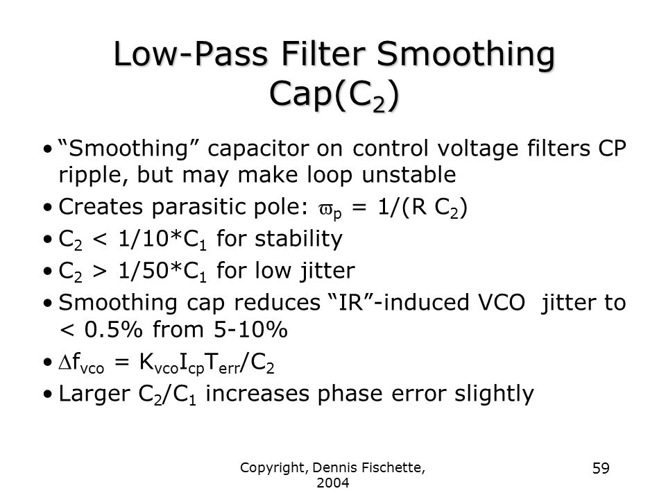 Copyright, Dennis Fischette, 2004 59 Low-Pass Filter Smoothing Cap(C 2 ) Smoothing capacitor on control voltage filters CP ripple, but may make loop unstable Creates parasitic pole:  p = 1/(R C 2 ) C 2 < 1/10*C 1 for stability C 2 > 1/50*C 1 for low jitter Smoothing cap reduces IR -induced VCO jitter to < 0.5% from 5-10%  f vco = K vco I cp T err /C 2 Larger C 2 /C 1 increases phase error slightly