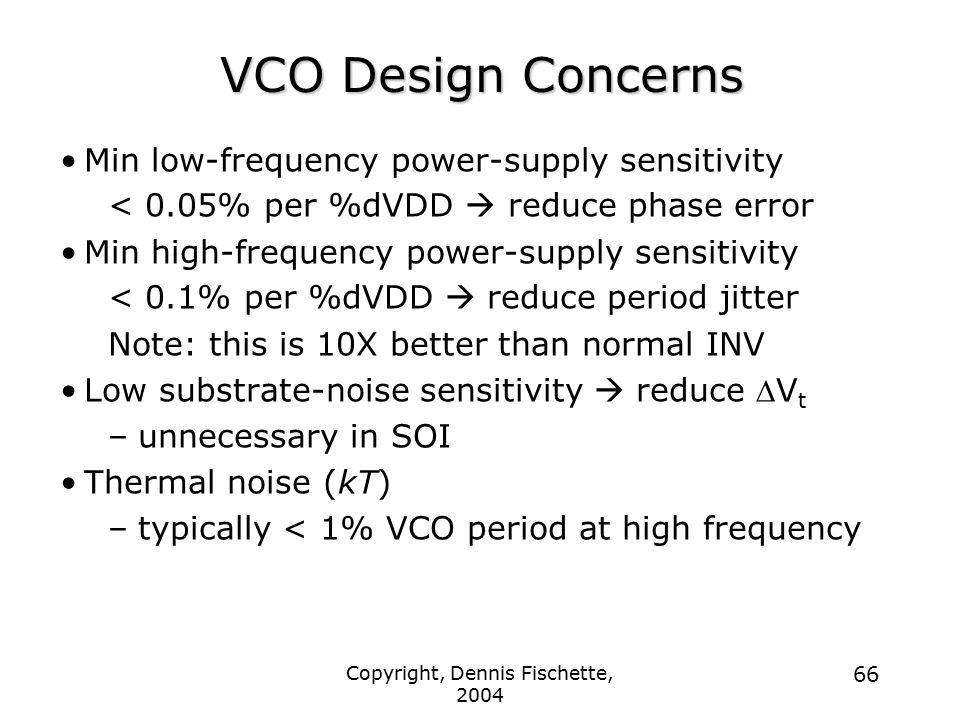 Copyright, Dennis Fischette, 2004 66 VCO Design Concerns Min low-frequency power-supply sensitivity < 0.05% per %dVDD  reduce phase error Min high-frequency power-supply sensitivity < 0.1% per %dVDD  reduce period jitter Note: this is 10X better than normal INV Low substrate-noise sensitivity  reduce  V t –unnecessary in SOI Thermal noise (kT) –typically < 1% VCO period at high frequency