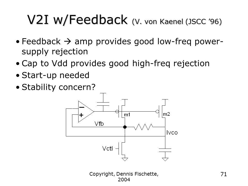 Copyright, Dennis Fischette, 2004 71 V2I w/Feedback (V. von Kaenel (JSCC '96) Feedback  amp provides good low-freq power- supply rejection Cap to Vdd