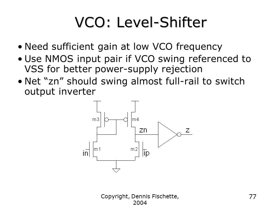 Copyright, Dennis Fischette, 2004 77 VCO: Level-Shifter Need sufficient gain at low VCO frequency Use NMOS input pair if VCO swing referenced to VSS for better power-supply rejection Net zn should swing almost full-rail to switch output inverter