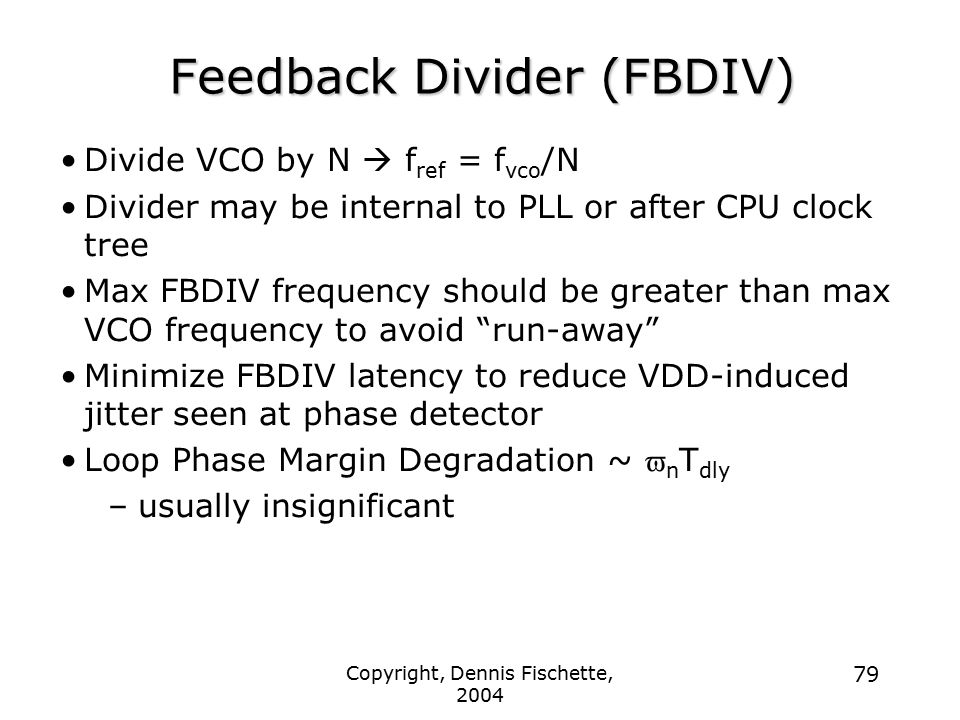 Copyright, Dennis Fischette, 2004 79 Feedback Divider (FBDIV) Divide VCO by N  f ref = f vco /N Divider may be internal to PLL or after CPU clock tree Max FBDIV frequency should be greater than max VCO frequency to avoid run-away Minimize FBDIV latency to reduce VDD-induced jitter seen at phase detector Loop Phase Margin Degradation ~  n T dly –usually insignificant
