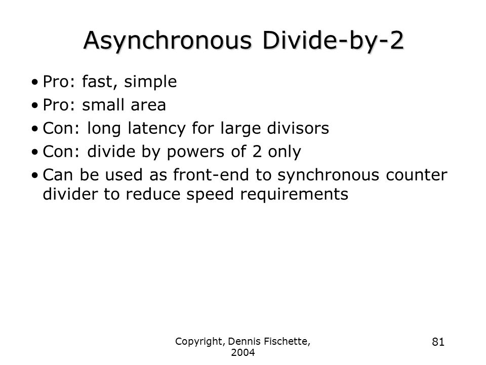 Copyright, Dennis Fischette, 2004 81 Asynchronous Divide-by-2 Pro: fast, simple Pro: small area Con: long latency for large divisors Con: divide by powers of 2 only Can be used as front-end to synchronous counter divider to reduce speed requirements