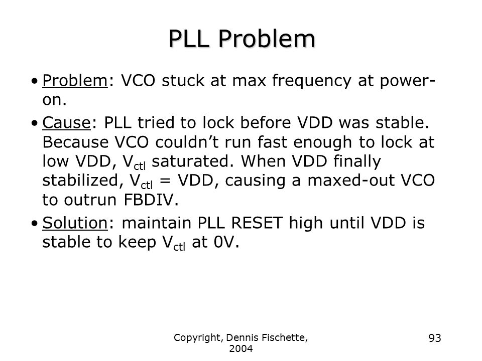 Copyright, Dennis Fischette, 2004 93 PLL Problem Problem: VCO stuck at max frequency at power- on.