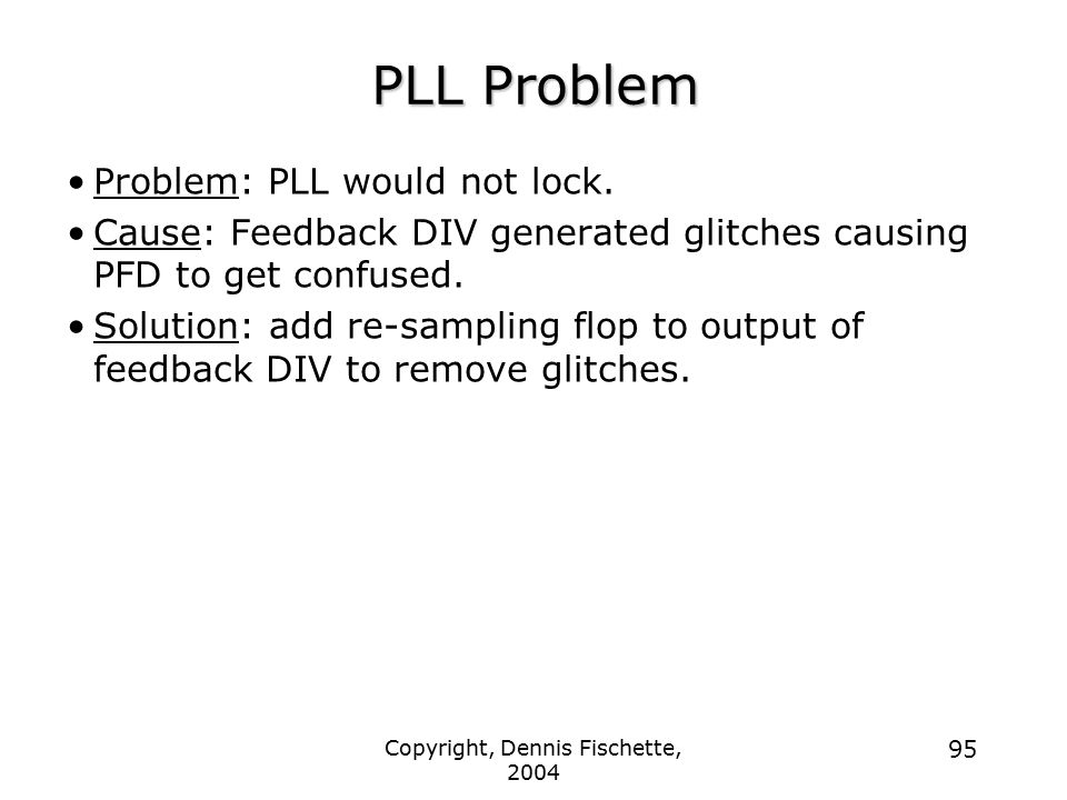 Copyright, Dennis Fischette, 2004 95 PLL Problem Problem: PLL would not lock. Cause: Feedback DIV generated glitches causing PFD to get confused. Solu
