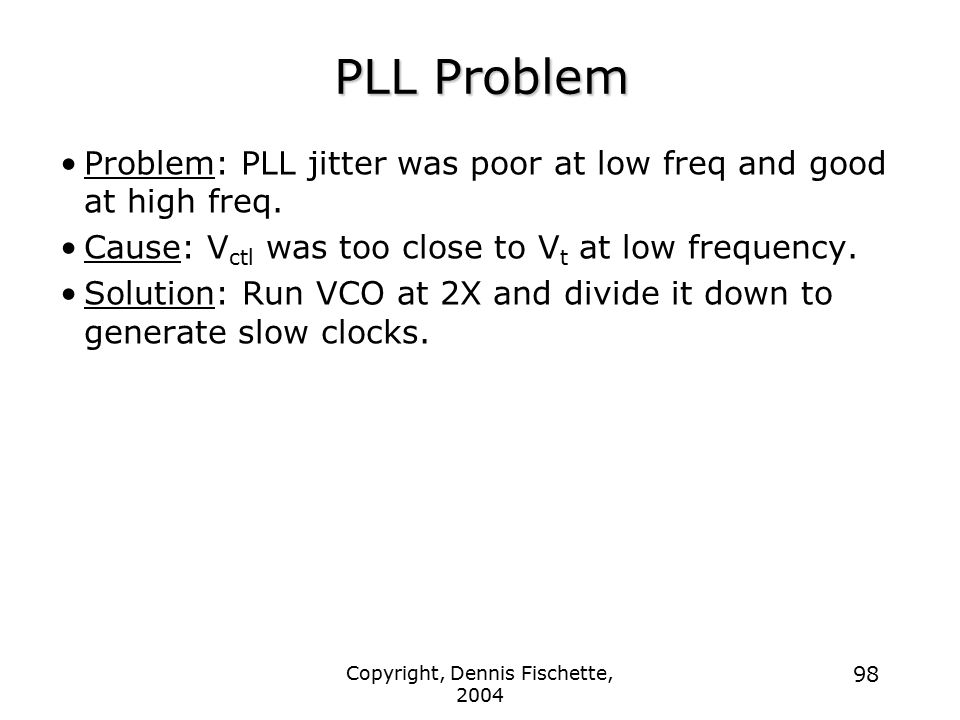 Copyright, Dennis Fischette, 2004 98 PLL Problem Problem: PLL jitter was poor at low freq and good at high freq.