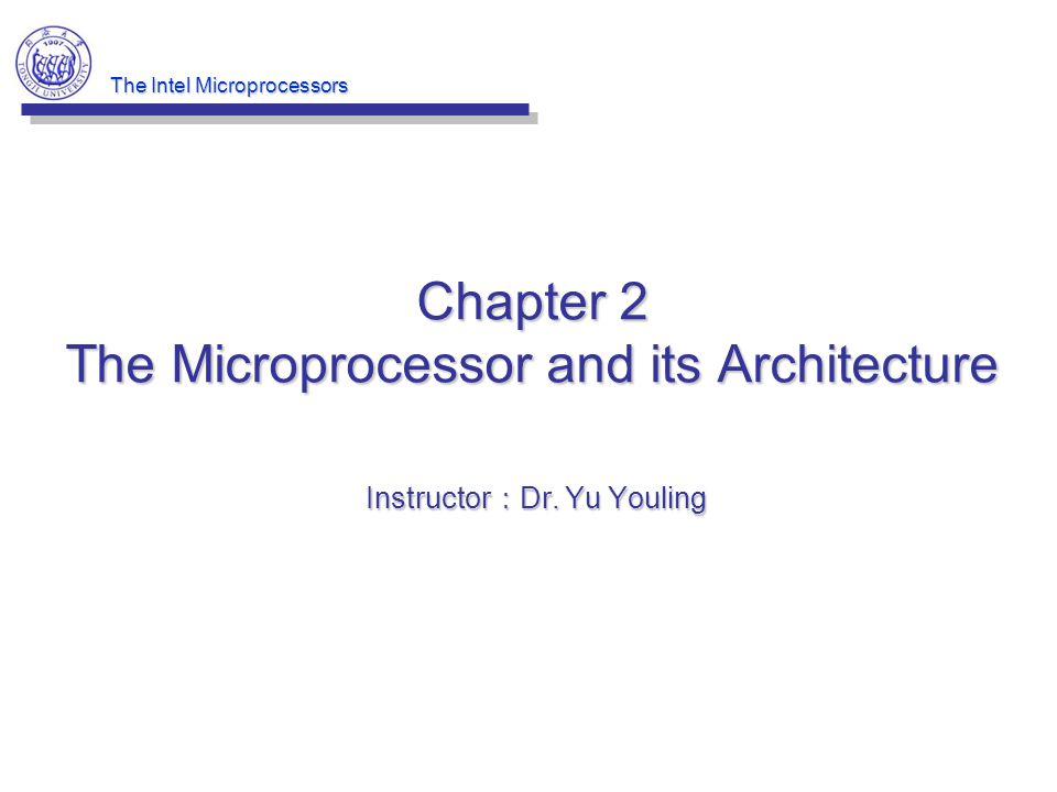 The Intel Microprocessors Chapter 2 The Microprocessor and its Architecture Instructor : Dr. Yu Youling
