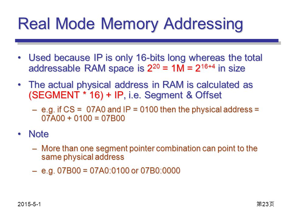 Real Mode Memory Addressing Used because IP is only 16-bits long whereas the total addressable RAM space is 2 20 = 1M = 2 16+4 in sizeUsed because IP