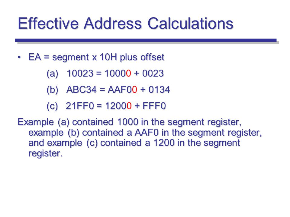 Effective Address Calculations EA = segment x 10H plus offsetEA = segment x 10H plus offset (a) 10023 = 10000 + 0023 (b) ABC34 = AAF00 + 0134 (c) 21FF0 = 12000 + FFF0 Example (a) contained 1000 in the segment register, example (b) contained a AAF0 in the segment register, and example (c) contained a 1200 in the segment register.