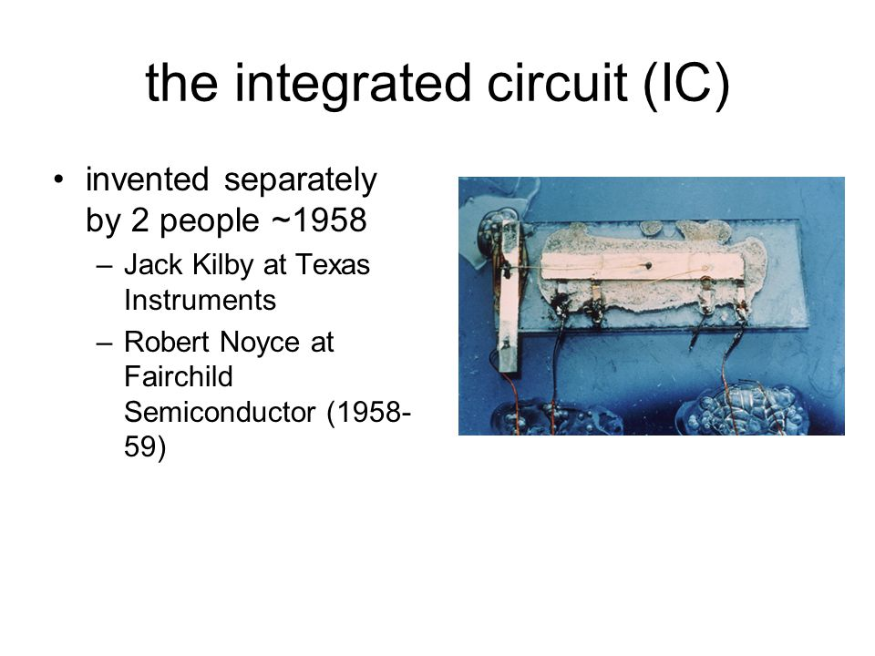 the integrated circuit (IC) invented separately by 2 people ~1958 –Jack Kilby at Texas Instruments –Robert Noyce at Fairchild Semiconductor (1958- 59)