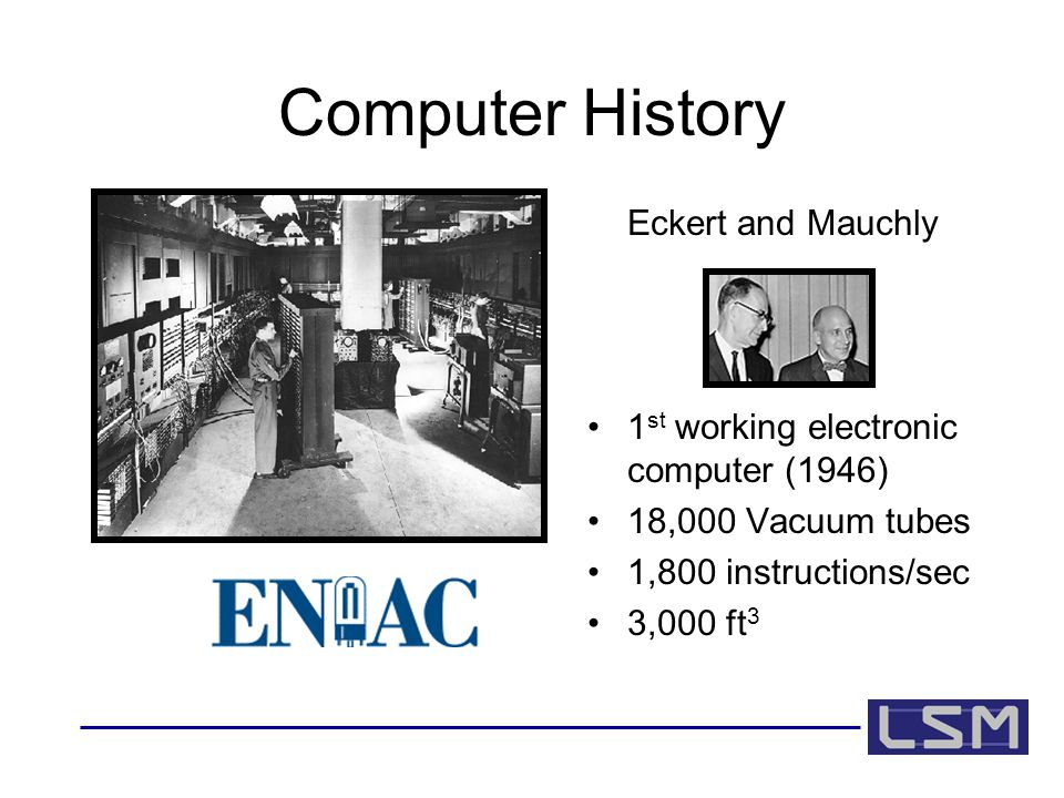Computer History Eckert and Mauchly 1 st working electronic computer (1946) 18,000 Vacuum tubes 1,800 instructions/sec 3,000 ft 3