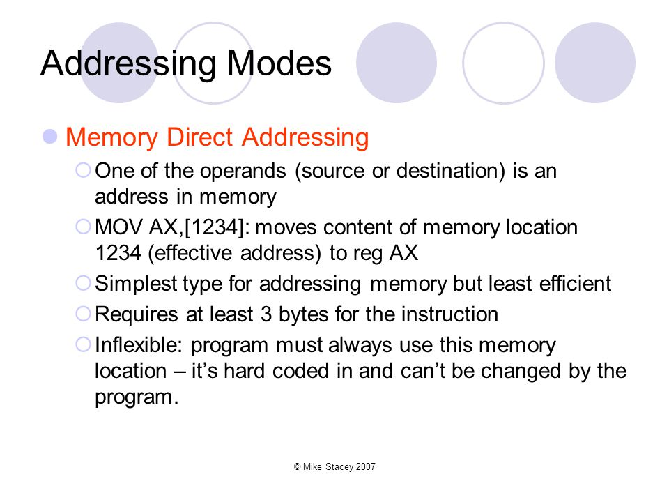 © Mike Stacey 2007 Addressing Modes Memory Direct Addressing  One of the operands (source or destination) is an address in memory  MOV AX,[1234]: moves content of memory location 1234 (effective address) to reg AX  Simplest type for addressing memory but least efficient  Requires at least 3 bytes for the instruction  Inflexible: program must always use this memory location – it's hard coded in and can't be changed by the program.