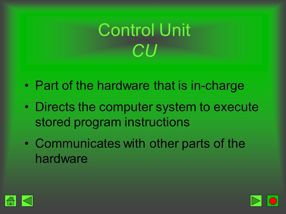 Converts data into information Control center Set of electronic circuitry that executes stored program instructions Two parts –Control Unit (CU) –Arithmetic Logic Unit (ALU)