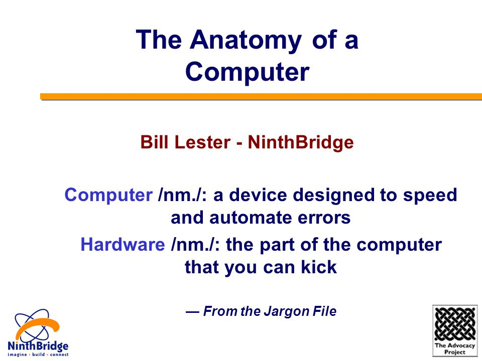 Computer /nm./: a device designed to speed and automate errors Hardware /nm./: the part of the computer that you can kick — From the Jargon File The Anatomy of a Computer Bill Lester - NinthBridge