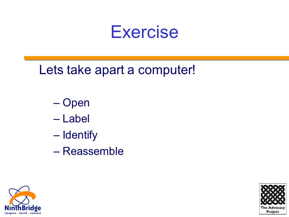 Exercise Lets take apart a computer! –Open –Label –Identify –Reassemble