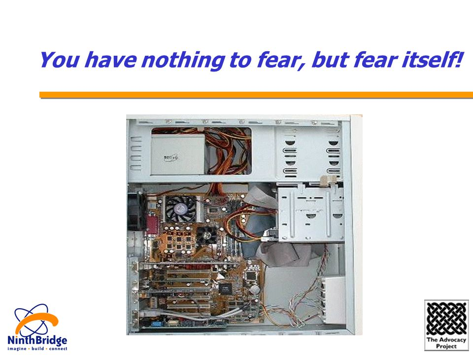 You have nothing to fear, but fear itself!