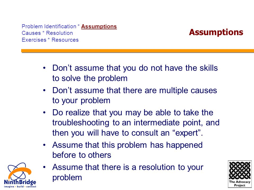 Don't assume that you do not have the skills to solve the problem Don't assume that there are multiple causes to your problem Do realize that you may