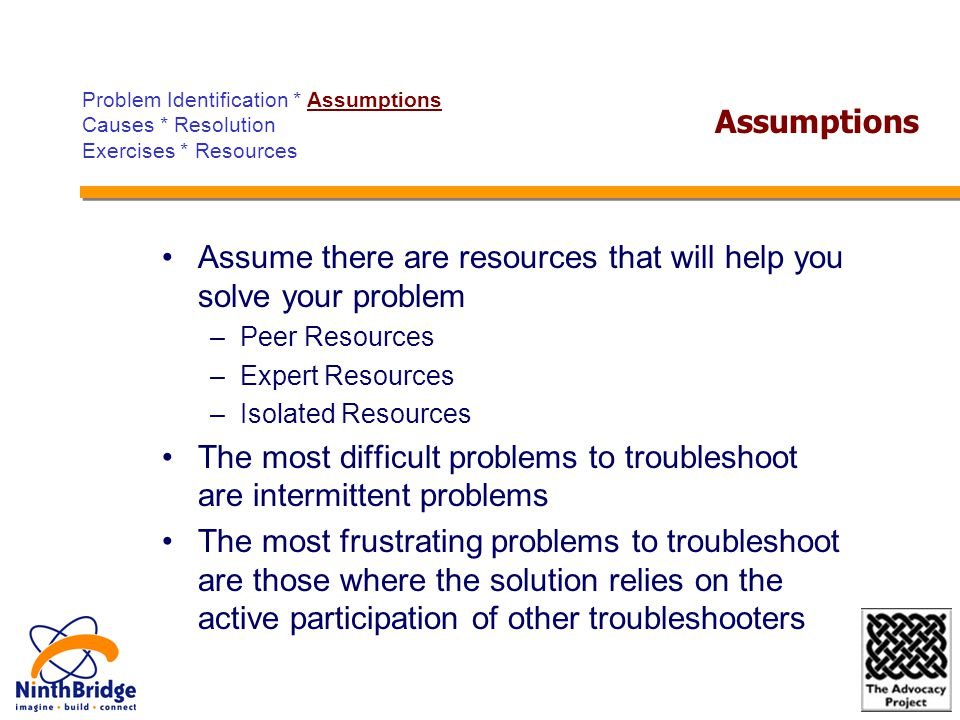 Assume there are resources that will help you solve your problem –Peer Resources –Expert Resources –Isolated Resources The most difficult problems to