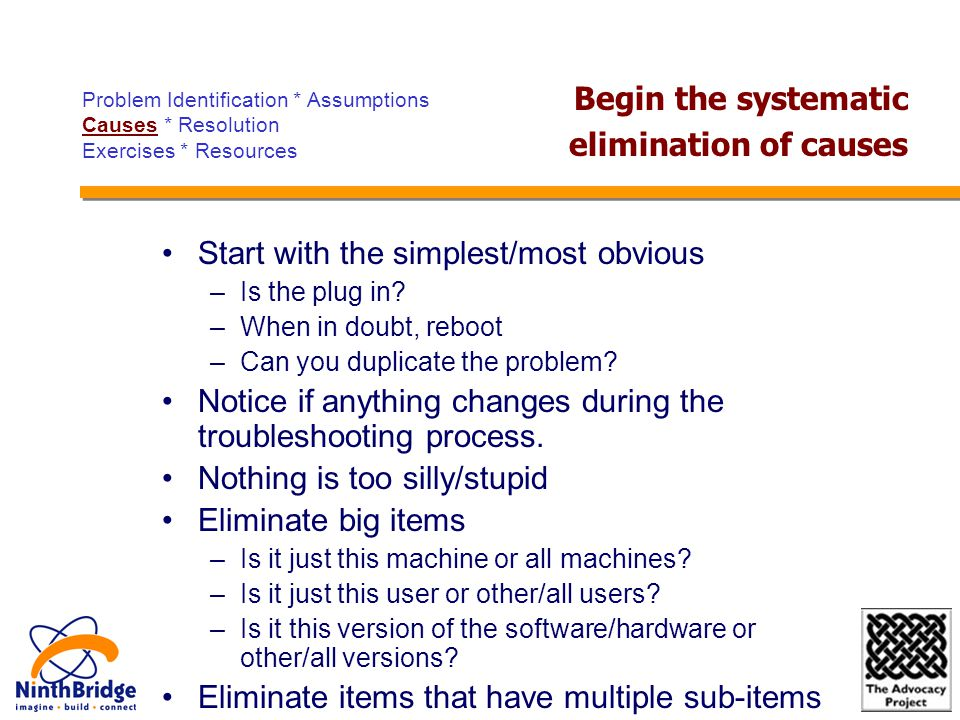 Start with the simplest/most obvious –Is the plug in? –When in doubt, reboot –Can you duplicate the problem? Notice if anything changes during the tro