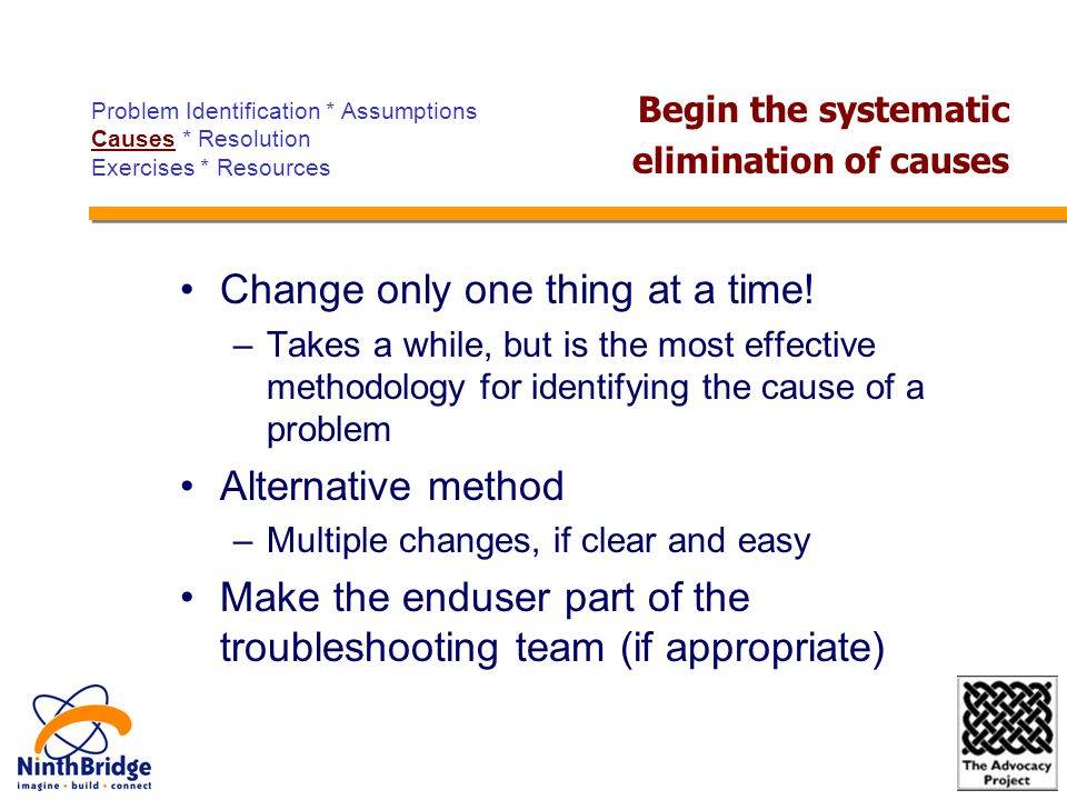 Change only one thing at a time! –Takes a while, but is the most effective methodology for identifying the cause of a problem Alternative method –Mult