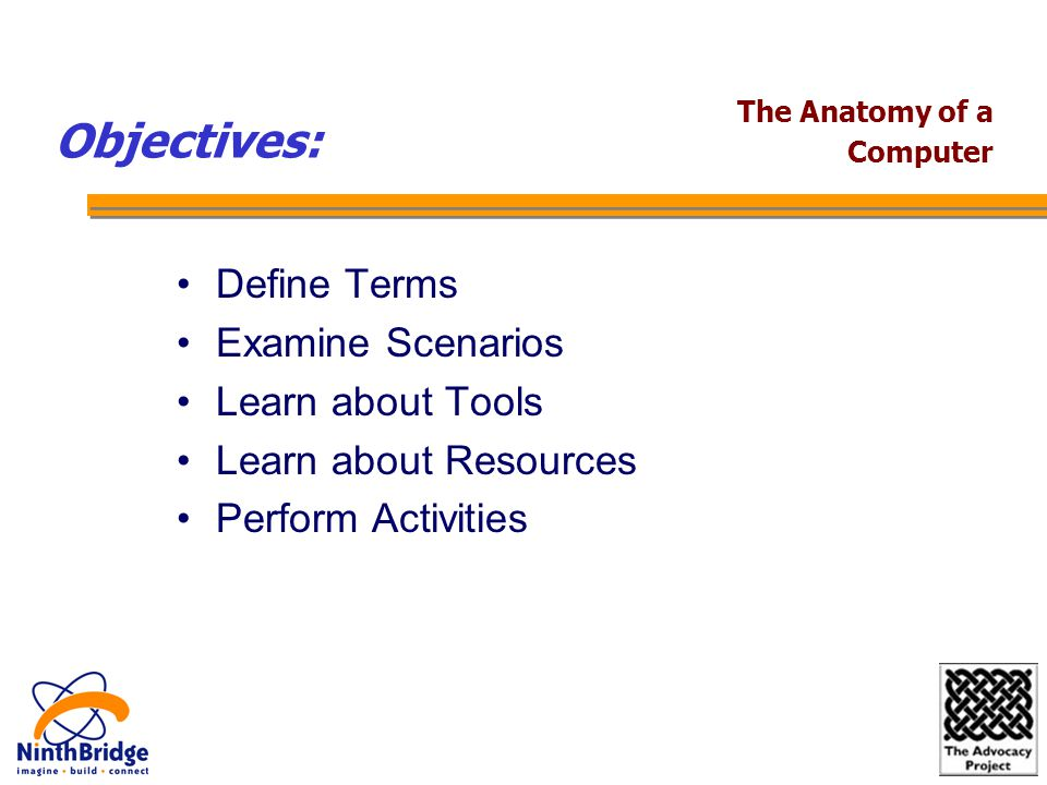 The Anatomy of a Computer Define Terms Examine Scenarios Learn about Tools Learn about Resources Perform Activities Objectives:
