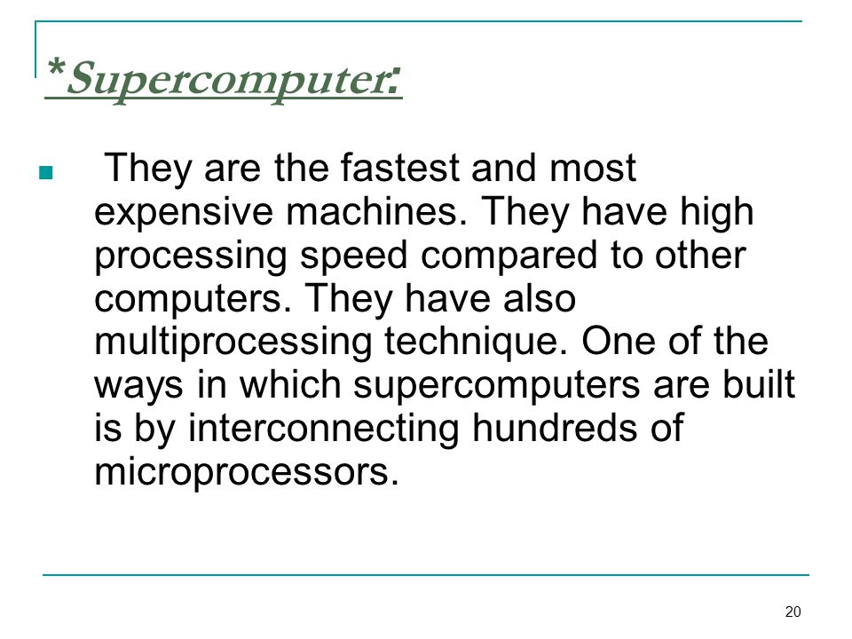 20 *Supercomputer: They are the fastest and most expensive machines.