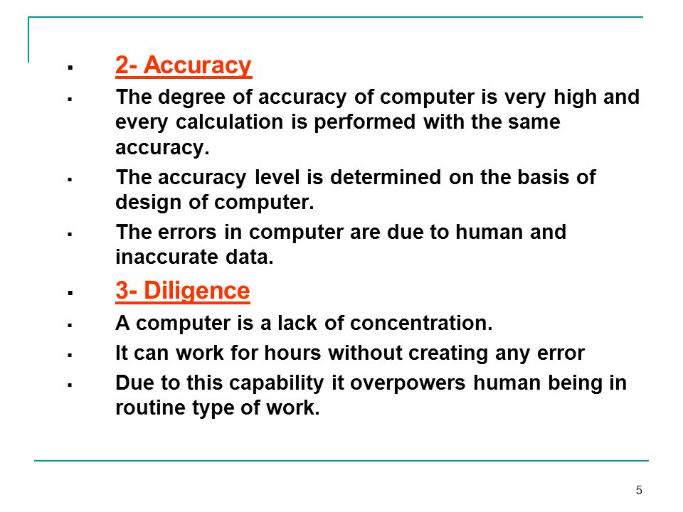 5  2- Accuracy  The degree of accuracy of computer is very high and every calculation is performed with the same accuracy.