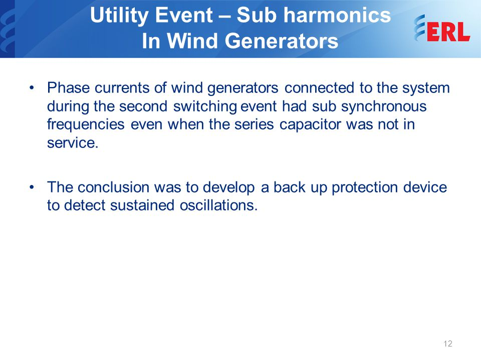 Utility Event – Sub harmonics In Wind Generators Phase currents of wind generators connected to the system during the second switching event had sub synchronous frequencies even when the series capacitor was not in service.
