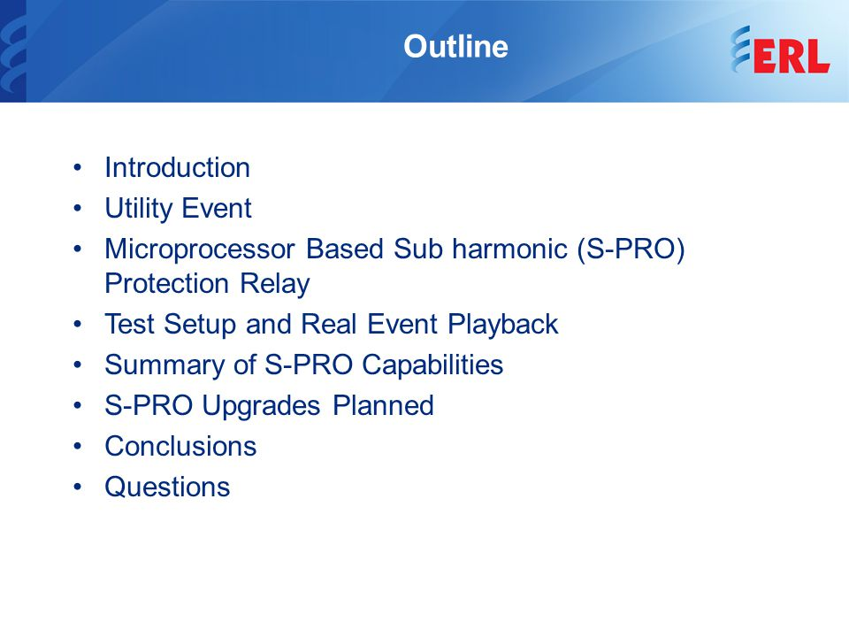 Outline Introduction Utility Event Microprocessor Based Sub harmonic (S-PRO) Protection Relay Test Setup and Real Event Playback Summary of S-PRO Capabilities S-PRO Upgrades Planned Conclusions Questions