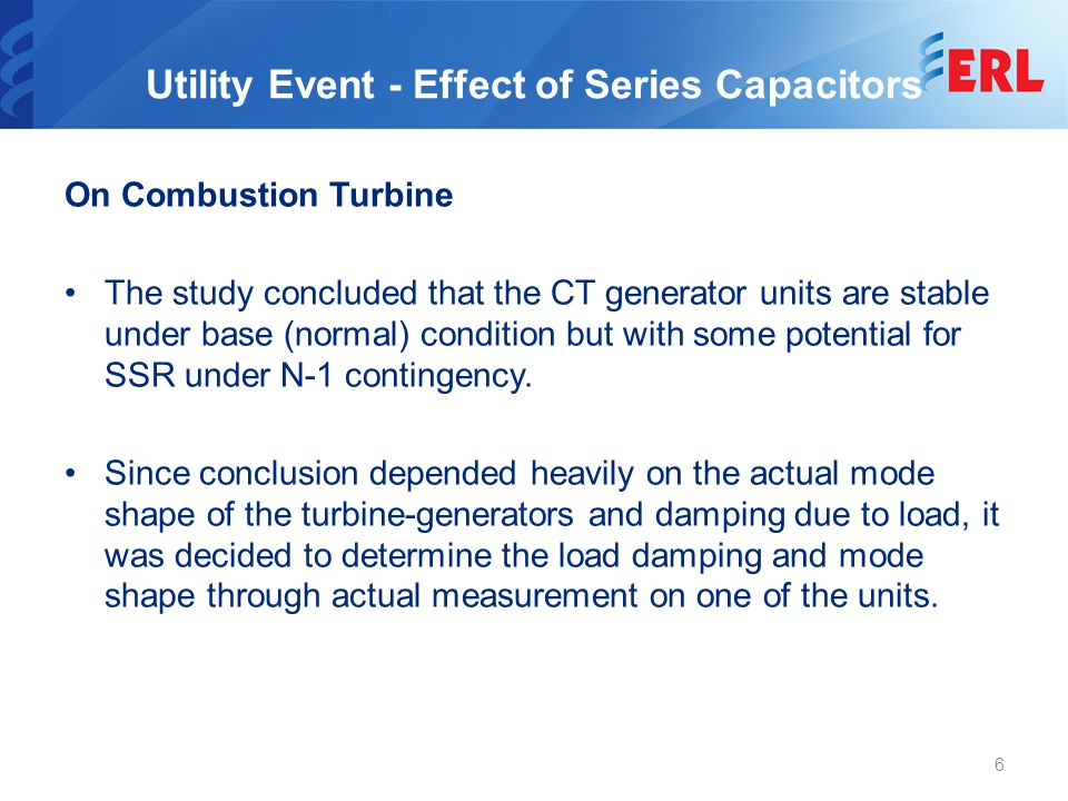 Utility Event - Effect of Series Capacitors On Combustion Turbine The study concluded that the CT generator units are stable under base (normal) condition but with some potential for SSR under N-1 contingency.