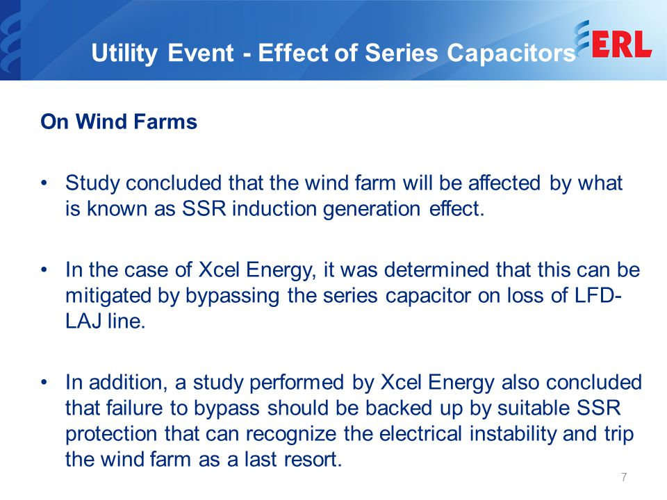 Utility Event - Special Protection Scheme A special protection scheme was designed to bypass the series capacitor for the following conditions: At Lakefield Generation substation: –Any relay operation on the LFD-LAJ line –Breaker configuration at Lakefield Generation that leads to radial connection of wind farm or CT Generators At Lakefield Junction substation –Any relay operation on LAJ-LFD line –Any configuration of breakers at Lakefield Junction that leads to opening of the line towards Lakefield Generation.