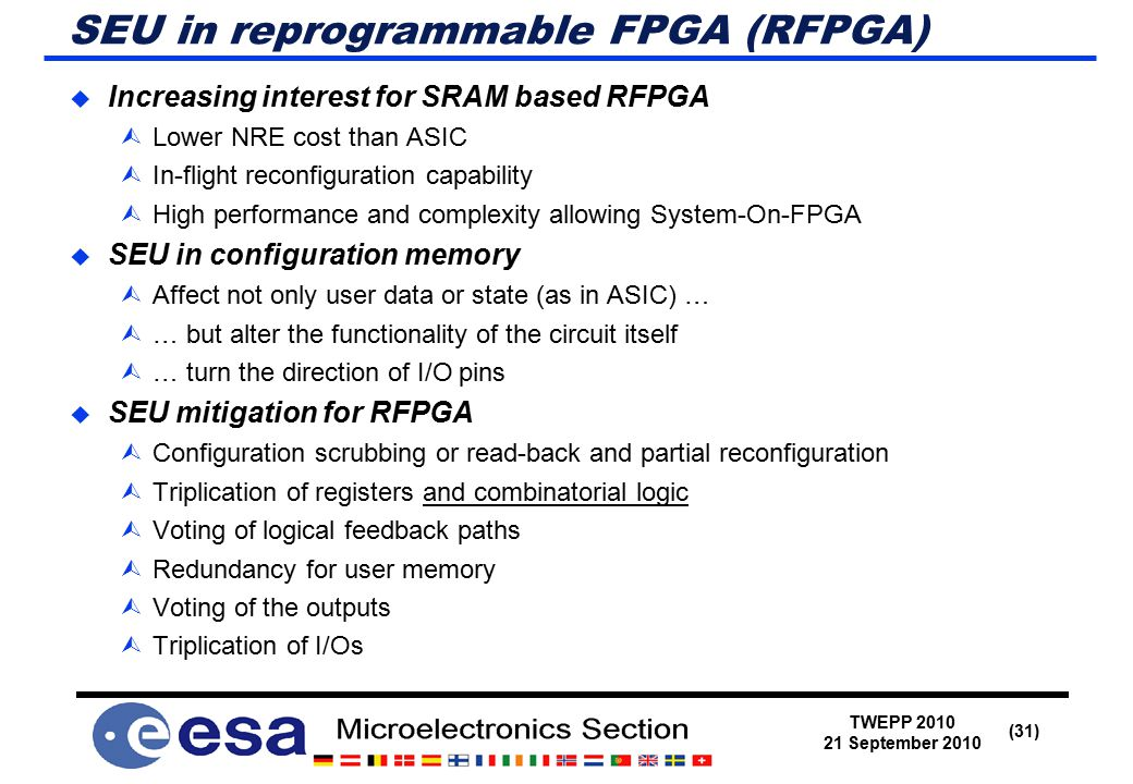 TWEPP 2010 21 September 2010 (31) SEU in reprogrammable FPGA (RFPGA)  Increasing interest for SRAM based RFPGA  Lower NRE cost than ASIC  In-flight reconfiguration capability  High performance and complexity allowing System-On-FPGA  SEU in configuration memory  Affect not only user data or state (as in ASIC) …  … but alter the functionality of the circuit itself  … turn the direction of I/O pins  SEU mitigation for RFPGA  Configuration scrubbing or read-back and partial reconfiguration  Triplication of registers and combinatorial logic  Voting of logical feedback paths  Redundancy for user memory  Voting of the outputs  Triplication of I/Os