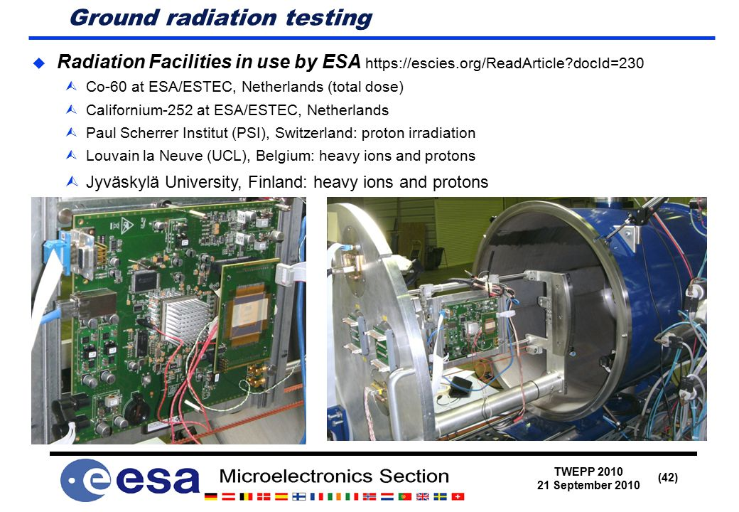 TWEPP 2010 21 September 2010 (42) Ground radiation testing  Radiation Facilities in use by ESA https://escies.org/ReadArticle docId=230  Co-60 at ESA/ESTEC, Netherlands (total dose)  Californium-252 at ESA/ESTEC, Netherlands  Paul Scherrer Institut (PSI), Switzerland: proton irradiation  Louvain la Neuve (UCL), Belgium: heavy ions and protons  Jyväskylä University, Finland: heavy ions and protons