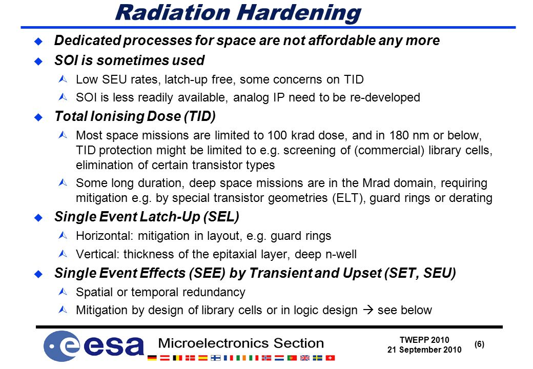TWEPP 2010 21 September 2010 (6) Radiation Hardening  Dedicated processes for space are not affordable any more  SOI is sometimes used ÙLow SEU rates, latch-up free, some concerns on TID ÙSOI is less readily available, analog IP need to be re-developed  Total Ionising Dose (TID) ÙMost space missions are limited to 100 krad dose, and in 180 nm or below, TID protection might be limited to e.g.