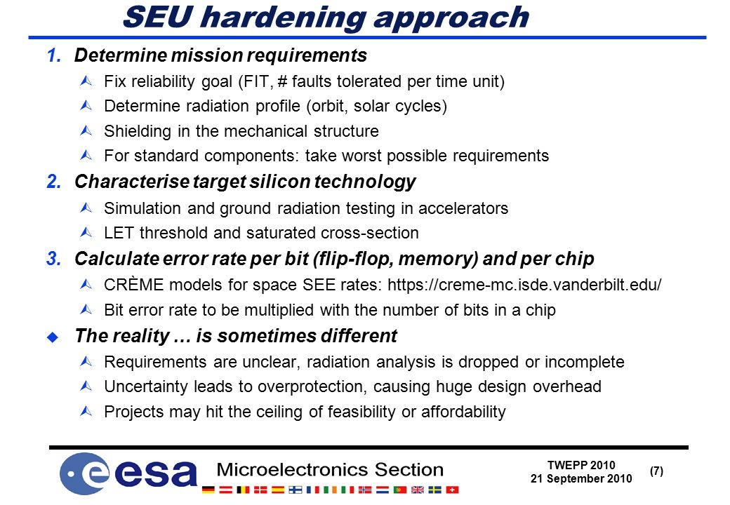 TWEPP 2010 21 September 2010 (7) SEU hardening approach 1.Determine mission requirements ÙFix reliability goal (FIT, # faults tolerated per time unit) ÙDetermine radiation profile (orbit, solar cycles) ÙShielding in the mechanical structure ÙFor standard components: take worst possible requirements 2.Characterise target silicon technology  Simulation and ground radiation testing in accelerators  LET threshold and saturated cross-section 3.Calculate error rate per bit (flip-flop, memory) and per chip  CRÈME models for space SEE rates: https://creme-mc.isde.vanderbilt.edu/  Bit error rate to be multiplied with the number of bits in a chip  The reality … is sometimes different  Requirements are unclear, radiation analysis is dropped or incomplete  Uncertainty leads to overprotection, causing huge design overhead  Projects may hit the ceiling of feasibility or affordability