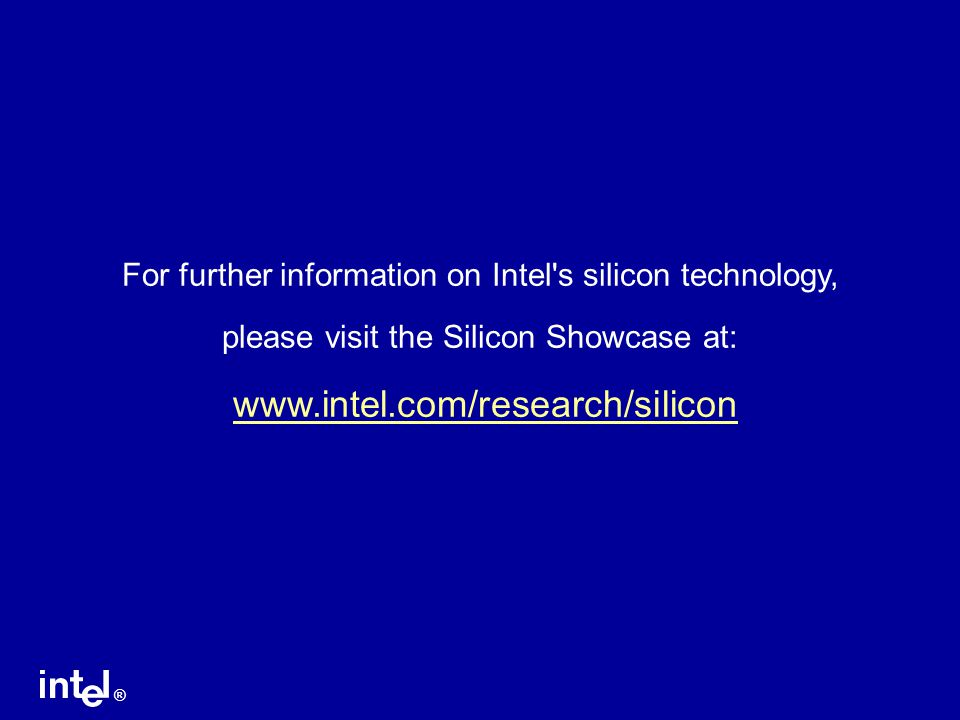 ® For further information on Intel's silicon technology, please visit the Silicon Showcase at: www.intel.com/research/silicon
