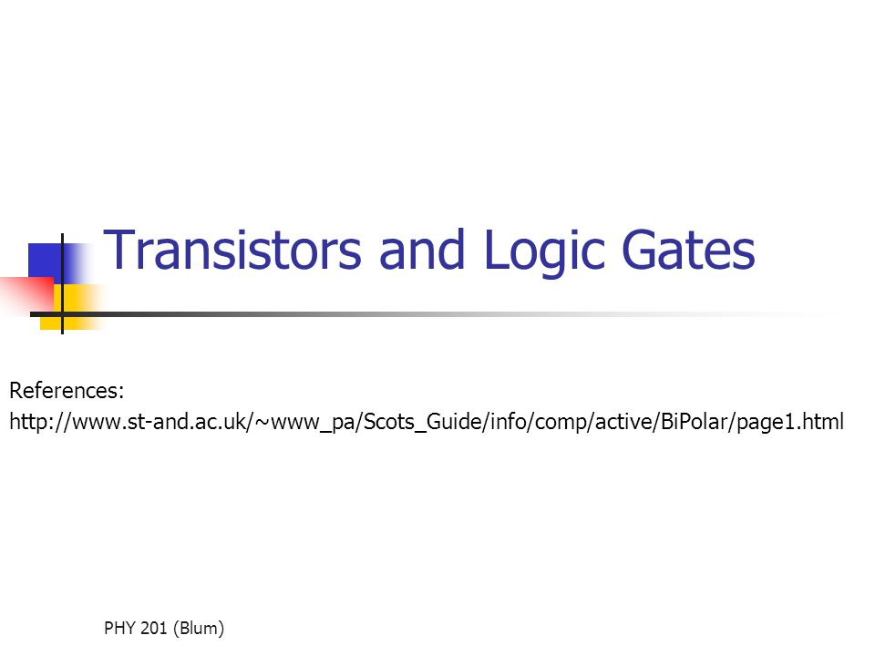 PHY 201 (Blum) Transistors and Logic Gates References: http://www.st-and.ac.uk/~www_pa/Scots_Guide/info/comp/active/BiPolar/page1.html
