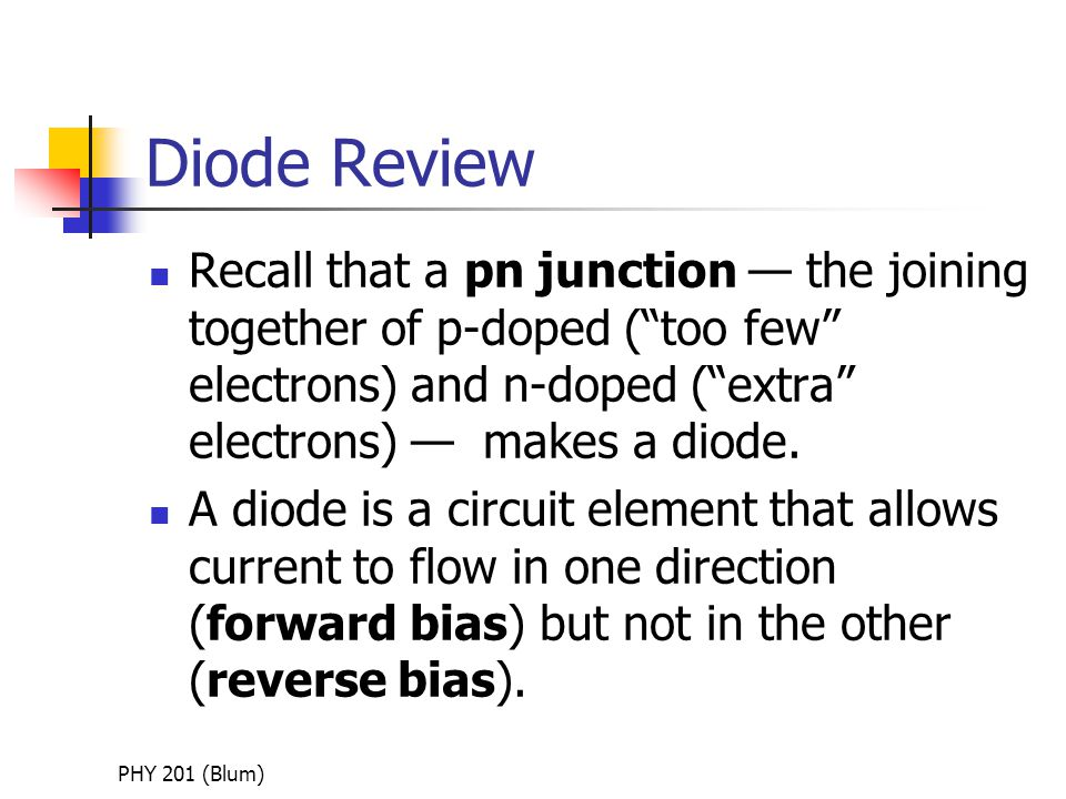 PHY 201 (Blum) Diode Review Recall that a pn junction — the joining together of p-doped ( too few electrons) and n-doped ( extra electrons) — makes a diode.