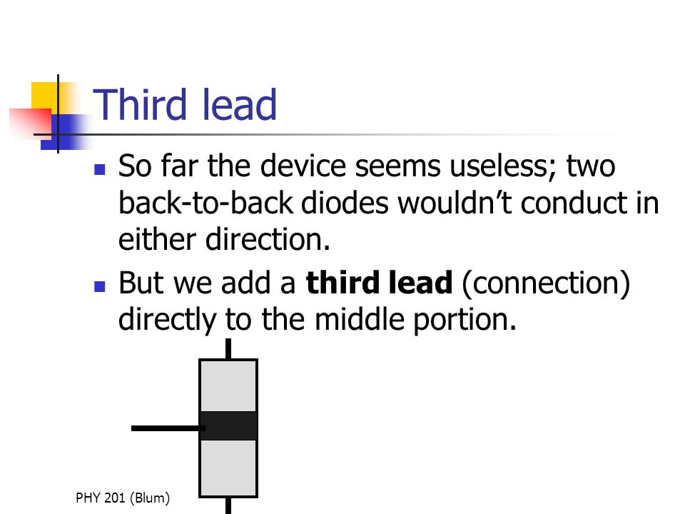PHY 201 (Blum) Third lead So far the device seems useless; two back-to-back diodes wouldn't conduct in either direction.