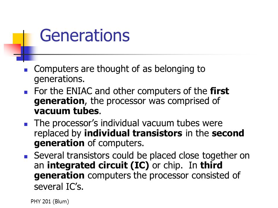 PHY 201 (Blum) Generations Computers are thought of as belonging to generations.