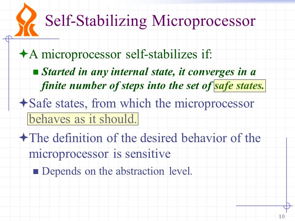 10 Self-Stabilizing Microprocessor  A microprocessor self-stabilizes if: Started in any internal state, it converges in a finite number of steps into the set of safe states.