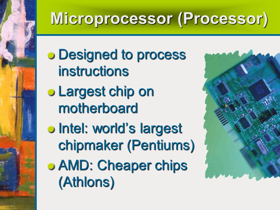 Microprocessor (Processor) Designed to process instructions Largest chip on motherboard Intel: world's largest chipmaker (Pentiums) AMD: Cheaper chips (Athlons)