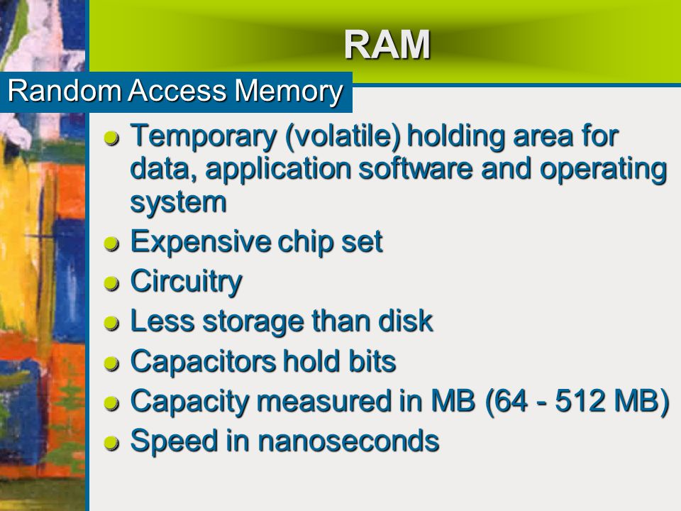 RAM Temporary (volatile) holding area for data, application software and operating system Expensive chip set Circuitry Less storage than disk Capacitors hold bits Capacity measured in MB (64 - 512 MB) Speed in nanoseconds Random Access Memory