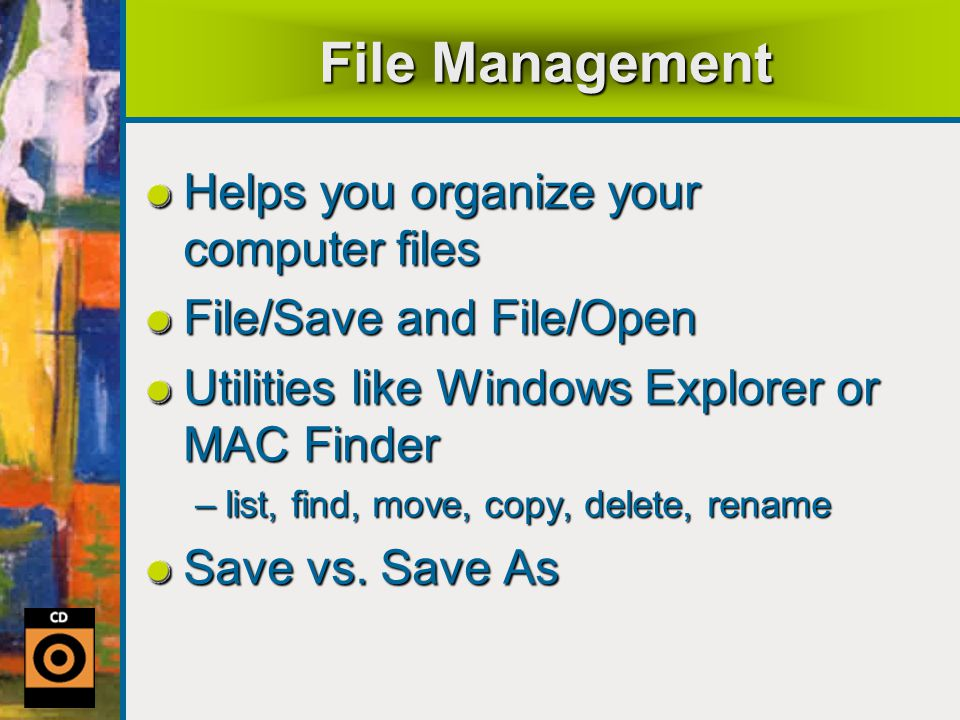 File Management Helps you organize your computer files File/Save and File/Open Utilities like Windows Explorer or MAC Finder –list, find, move, copy, delete, rename Save vs.