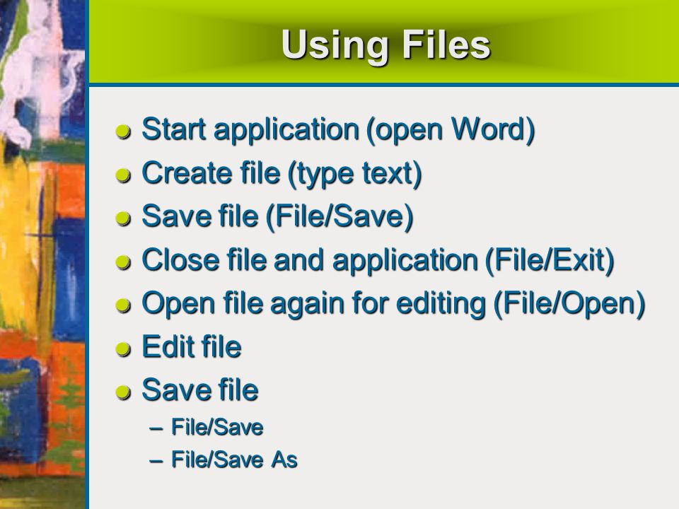 Using Files Start application (open Word) Create file (type text) Save file (File/Save) Close file and application (File/Exit) Open file again for editing (File/Open) Edit file Save file –File/Save –File/Save As