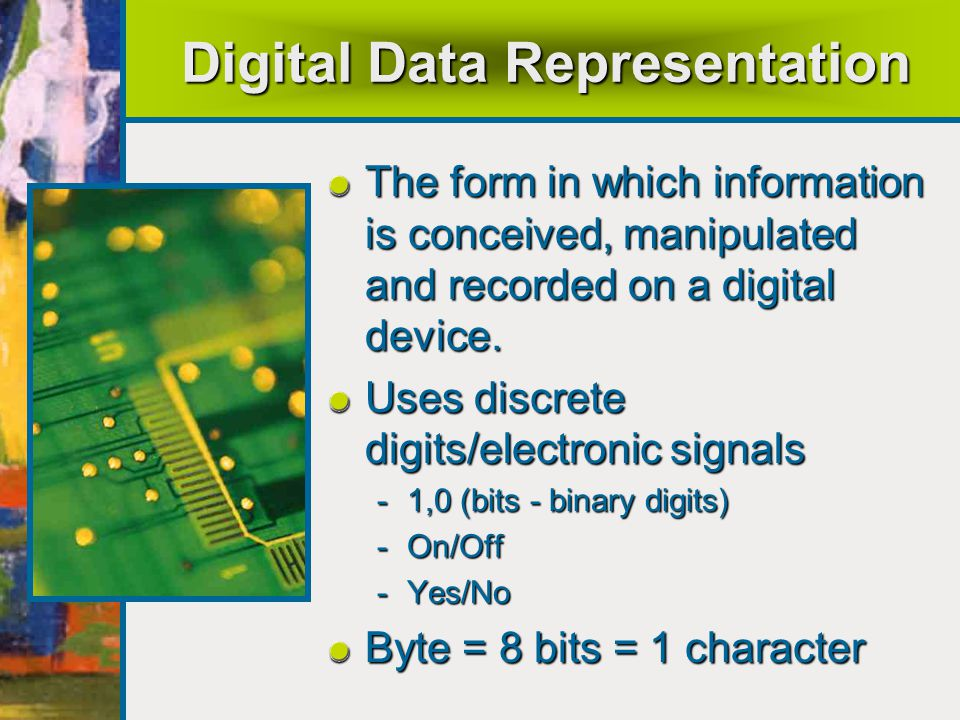 Digital Data Representation The form in which information is conceived, manipulated and recorded on a digital device.